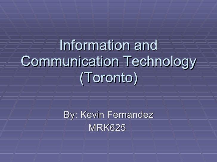 Information and Communication Technology (Toronto) By: Kevin Fernandez MRK625