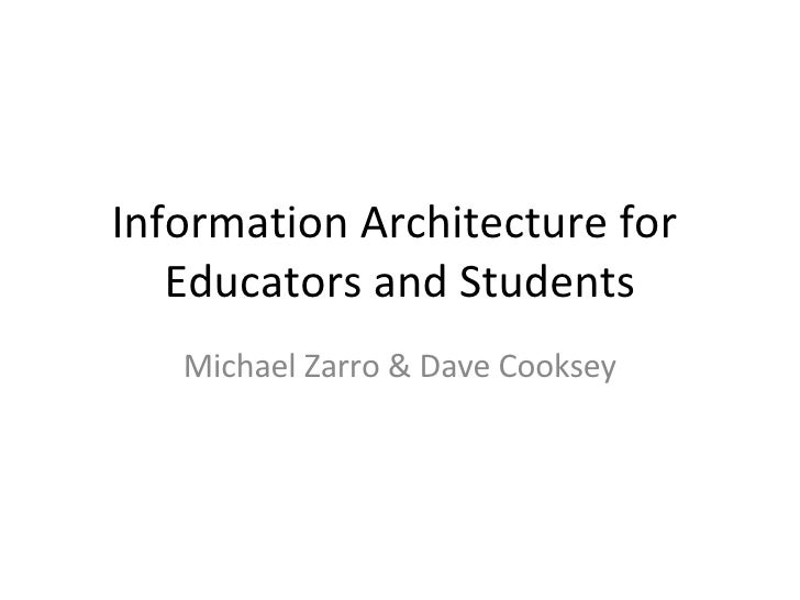 Information Architecture for  Educators and Students Michael Zarro & Dave Cooksey