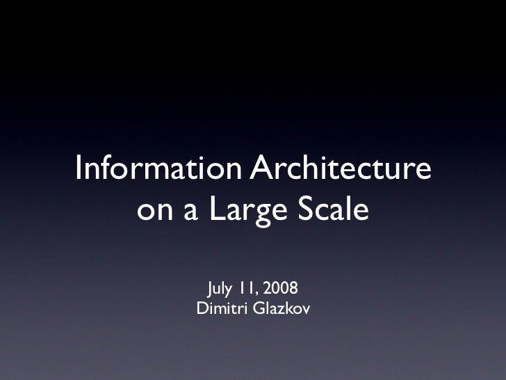 Information Architecture      on a Large Scale           July 11, 2008         Dimitri Glazkov