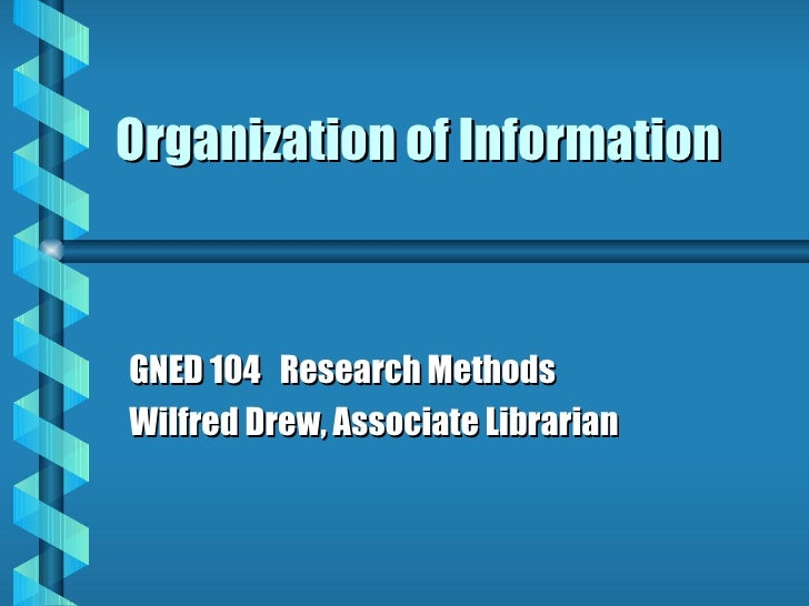 Organization of Information GNED 104  Research Methods Wilfred Drew, Associate Librarian