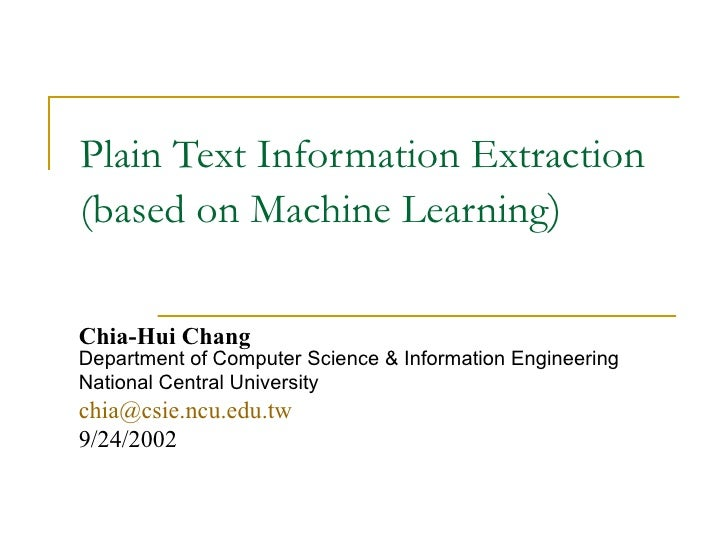 Plain Text Information Extraction  (based on Machine Learning ) Chia-Hui Chang   Department of Computer Science & Informat...