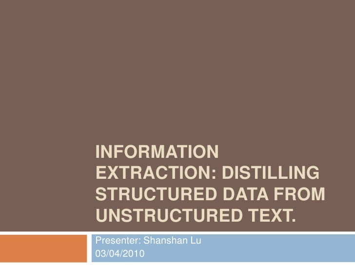 Information Extraction: Distilling Structured Data from Unstructured Text.<br />Presenter: Shanshan Lu<br />03/04/2010<br />