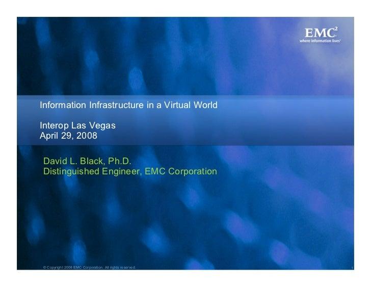 Information Infrastructure in a Virtual World  Interop Las Vegas April 29, 2008  David L. Black, Ph.D. Distinguished Engin...
