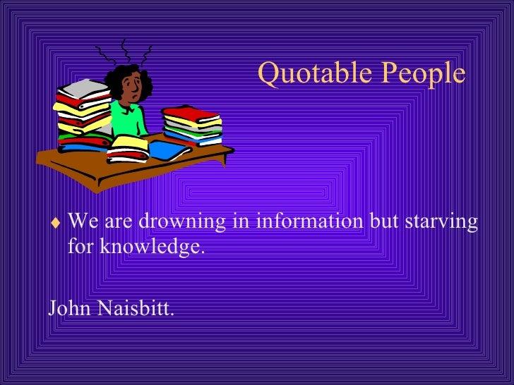 Quotable People <ul><li>We are drowning in information but starving for knowledge. </li></ul><ul><li>John Naisbitt. </li><...