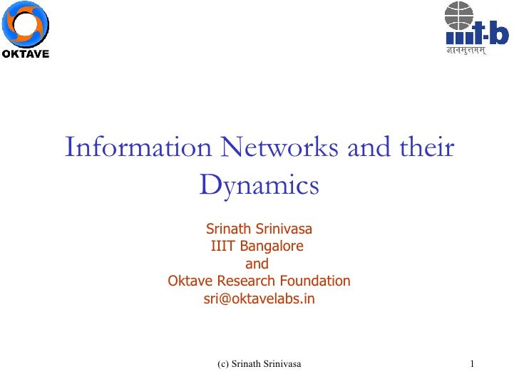 Information Networks and their Dynamics Srinath Srinivasa IIIT Bangalore  and  Oktave Research Foundation [email_address]