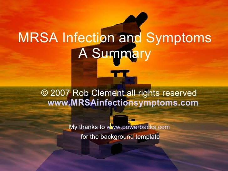 MRSA Infection and Symptoms A Summary <ul><ul><li>© 2007 Rob Clement all rights reserved   www.MRSAinfectionsymptoms.com <...
