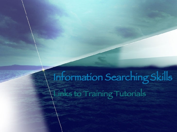 Information Searching Skills Links to Training Tutorials