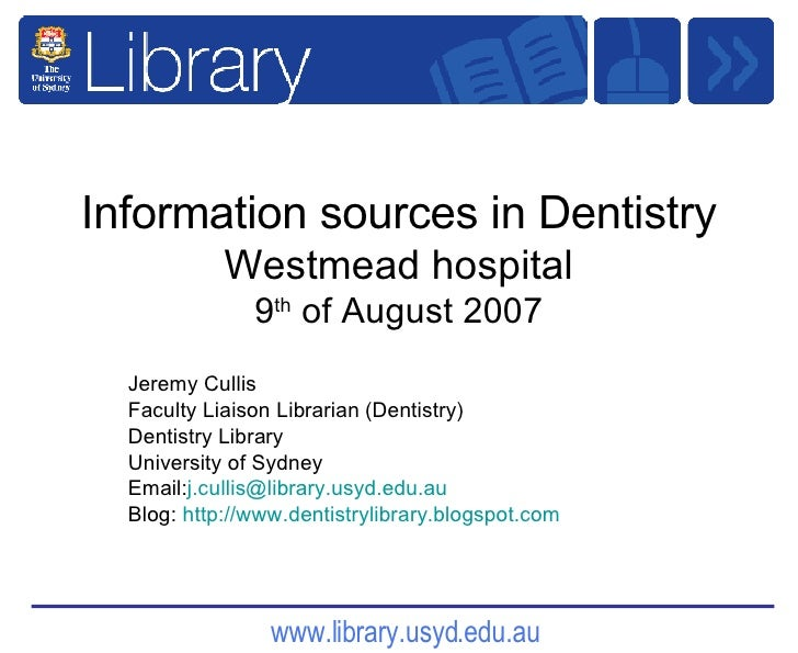 Information sources in Dentistry Westmead hospital 9 th  of August 2007 Jeremy Cullis  Faculty Liaison Librarian (Dentistr...