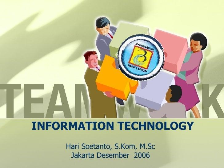 INFORMATION TECHNOLOGY Hari Soetanto, S.Kom, M.Sc Jakarta Desember  2006