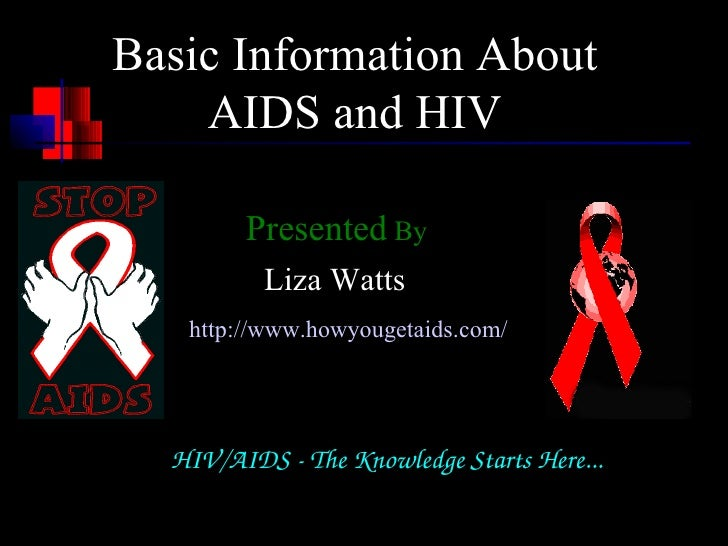 Basic Information About    AIDS and HIV        Presented By          Liza Watts   http://www.howyougetaids.com/  HIV/AIDS...