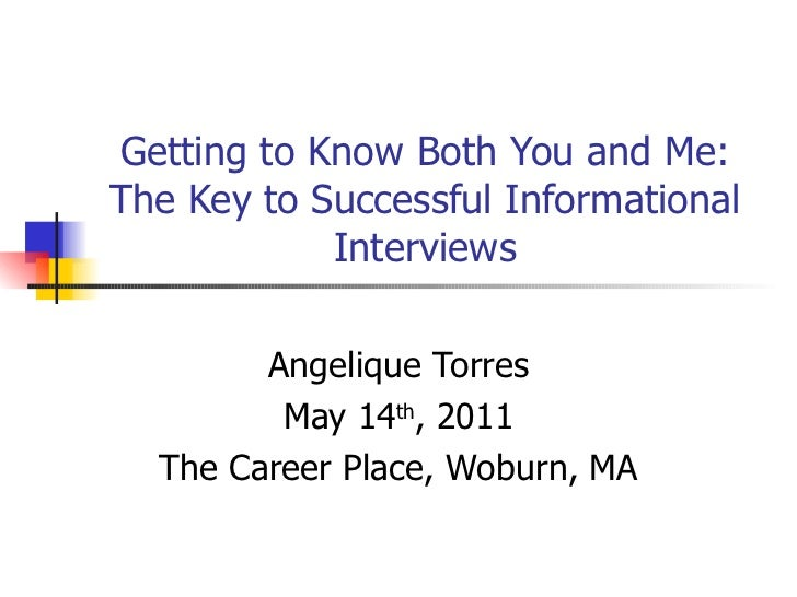 Getting to Know Both You and Me: The Key to Successful Informational Interviews Angelique Torres May 14 th , 2011 The Care...