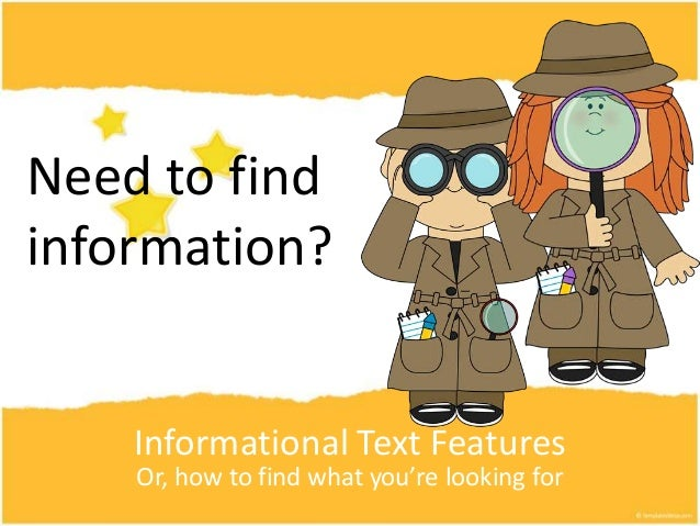 Informational Text Features Or, how to find what you're looking for Need to find information?