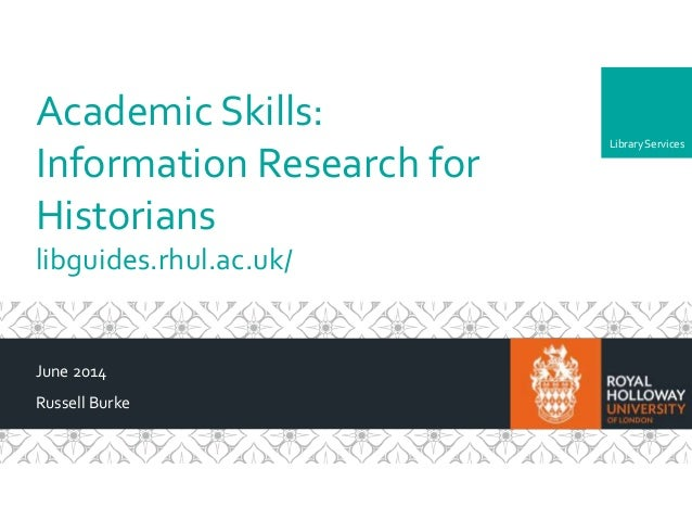 LibraryServices Academic Skills: Information Research for Historians libguides.rhul.ac.uk/ June 2014 Russell Burke