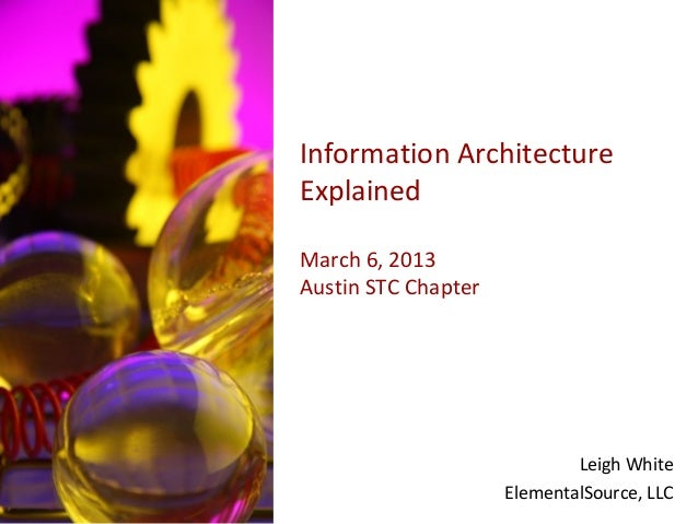 Information ArchitectureExplainedMarch 6, 2013Austin STC Chapter                             Leigh White                  ...