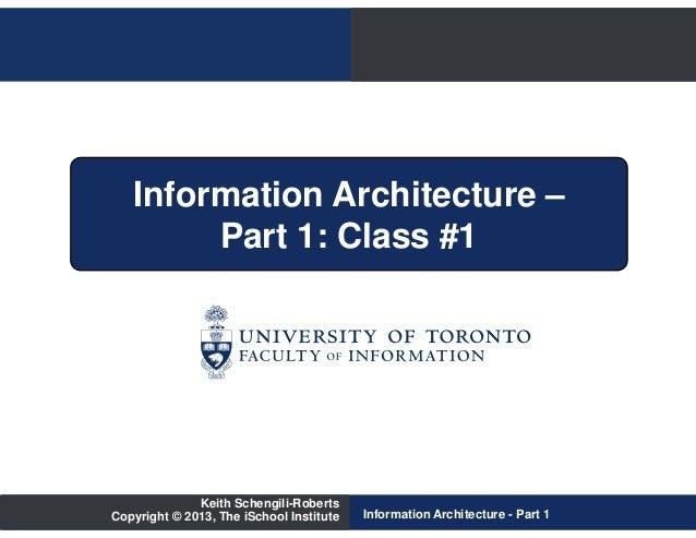 Information Architecture –        Part 1: Class #1              Keith Schengili-RobertsCopyright © 2013, The iSchool Insti...