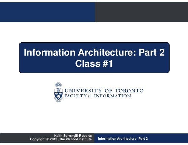 Information Architecture: Part 2           Class #1               Keith Schengili-Roberts Copyright © 2013, The iSchool In...