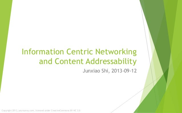 Information Centric Networking and Content Addressability Junxiao Shi, 2013-09-12 Copyright 2013, yoursunny.com, licensed ...
