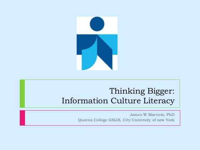 Thinking Bigger: Information Culture Literacy James W.Marcum, PhD Queens College GSLIS, City University of new York