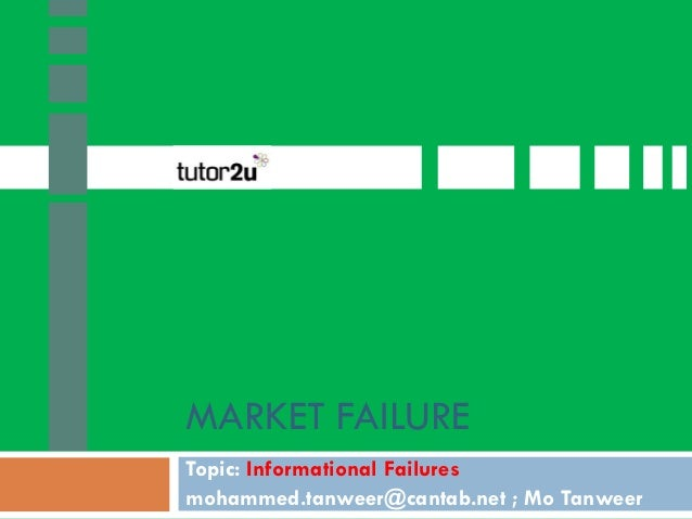 MARKET FAILURE Topic: Informational Failures mohammed.tanweer@cantab.net ; Mo Tanweer