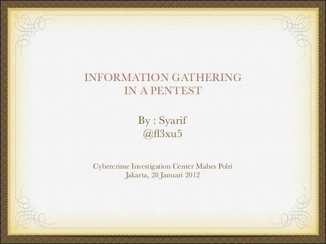 INFORMATION GATHERING IN A PENTEST By : Syarif @fl3xu5 Cybercrime Investigation Center Mabes Polri Jakarta, 28 Januari 2012