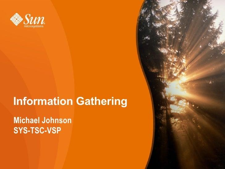 Information Gathering <ul><li>Michael Johnson </li></ul><ul><li>SYS-TSC-VSP </li></ul>