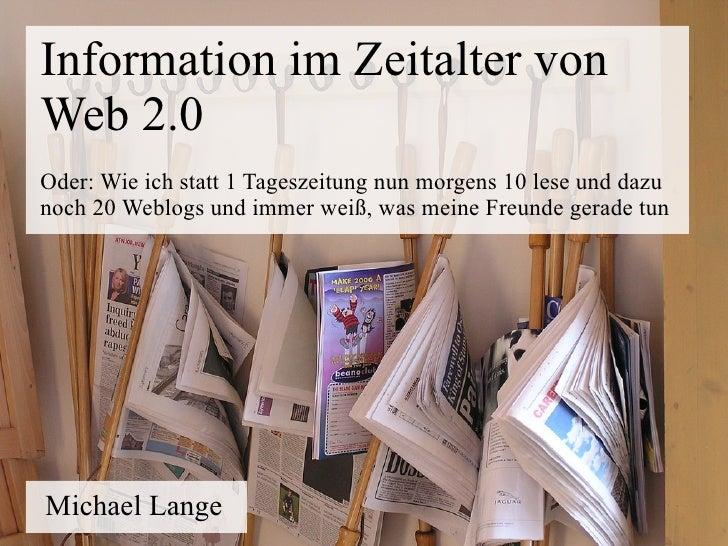 Information im Zeitalter von Web 2.0 Oder: Wie ich statt 1 Tageszeitung nun morgens 10 lese und dazu noch 20 Weblogs und i...