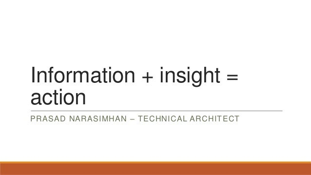 Information + insight = action PRASAD NARASIMHAN – TECHNICAL ARCHITECT