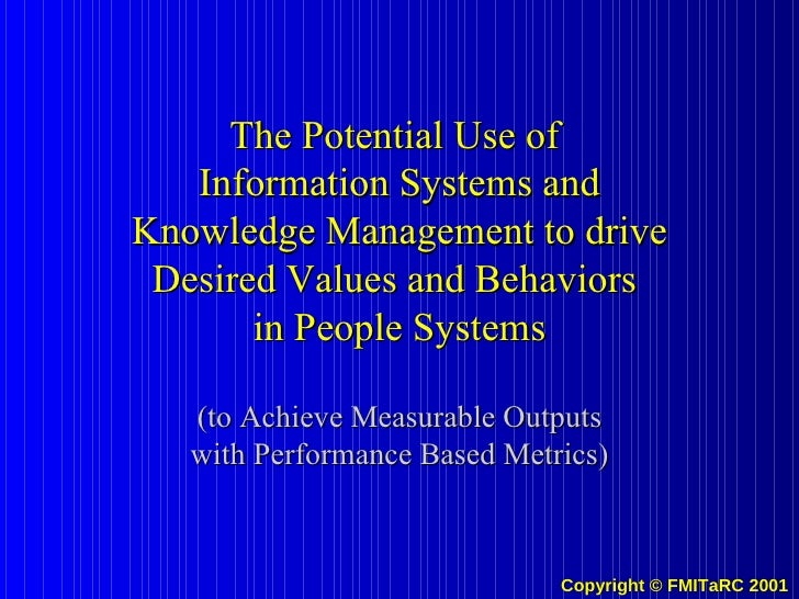 The Potential Use of  Information Systems and Knowledge Management to drive Desired Values and Behaviors  in People System...