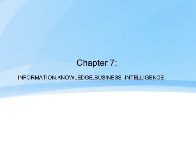 Chapter 7:INFORMATION,KNOWLEDGE,BUSINESS INTELLIGENCE