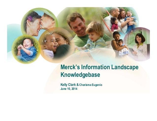 Merck's Information Landscape Knowledgebase Kelly Clark & Charisma Eugenio June 10, 2014