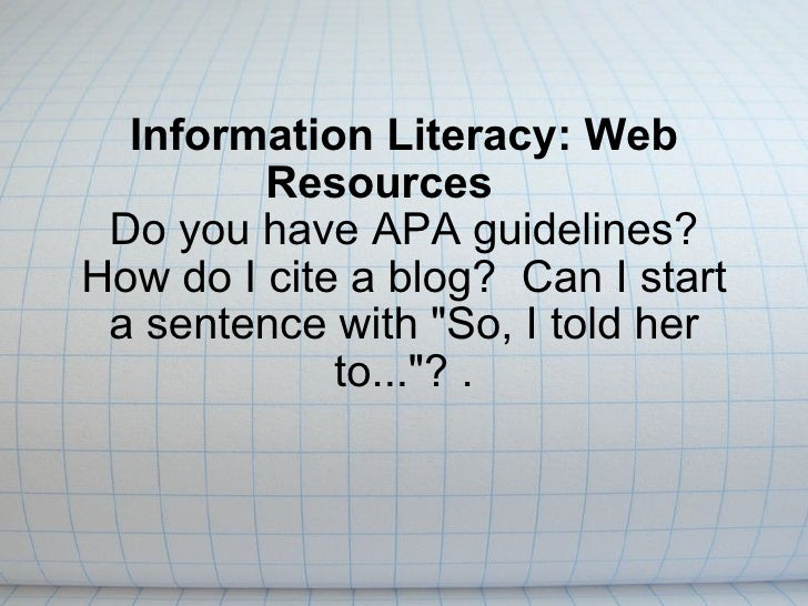 Information Literacy: Web Resources     Do you have APA guidelines? How do I cite a blog?  Can I start a sentence with &qu...