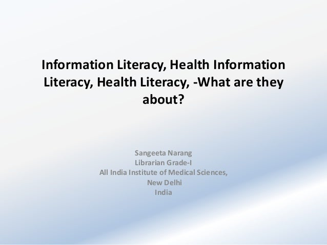 Information Literacy, Health Information Literacy, Health Literacy, -What are they about?  Sangeeta Narang Librarian Grade...