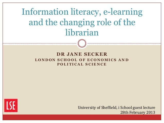 Information literacy, e-learning  and the changing role of the           librarian         DR JANE SECKER   LONDON SCHOOL ...