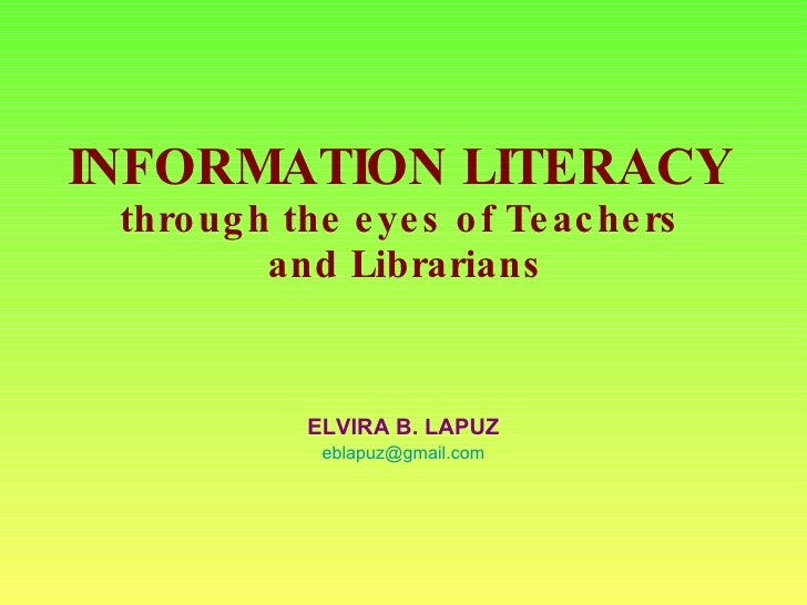INFORMATION LITERACY  through the eyes of Teachers  and Librarians ELVIRA B. LAPUZ [email_address]