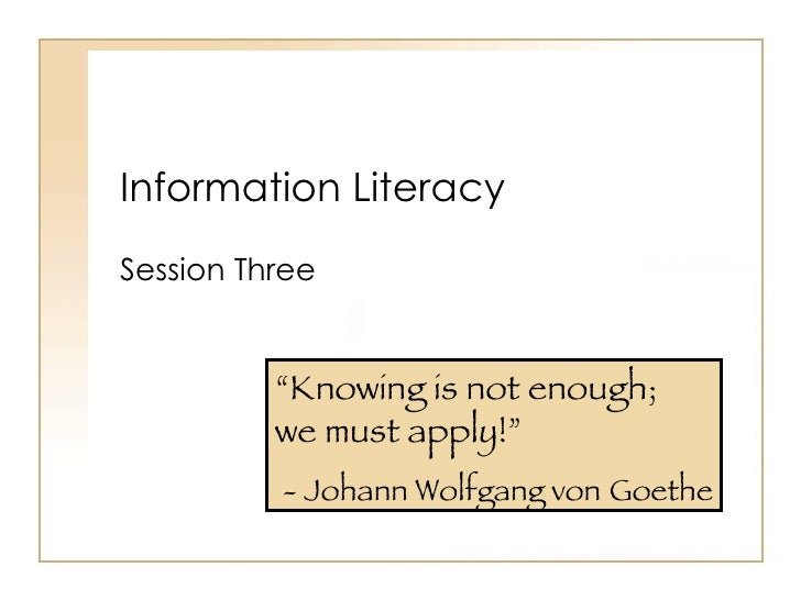 """Information Literacy Session Three """" Knowing is not enough;  we must apply!"""" - Johann Wolfgang von   Goethe"""