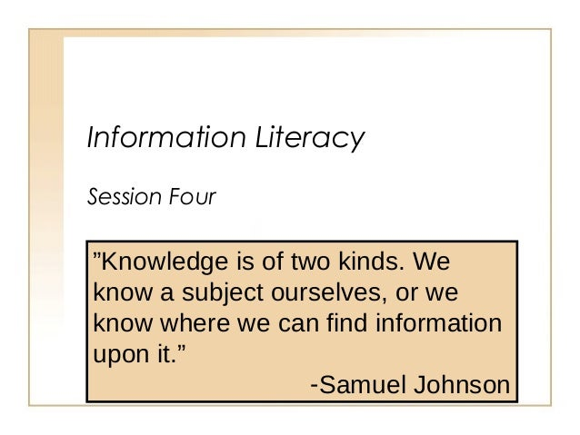 "Information Literacy Session Four ""Knowledge is of two kinds. We know a subject ourselves, or we know where we can find in..."