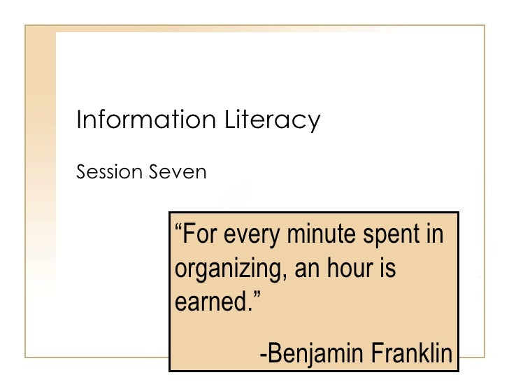 """Information Literacy Session Seven """" For every minute spent in organizing, an hour is earned."""" -Benjamin Franklin"""