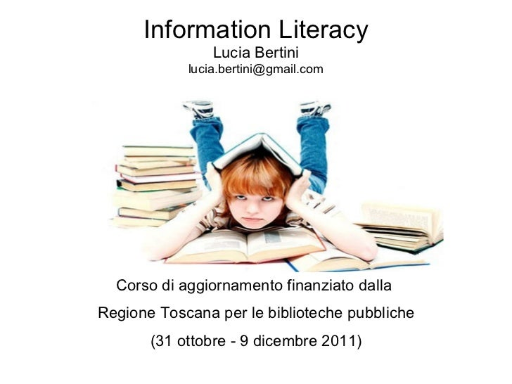Information Literacy Lucia Bertini [email_address] Corso di aggiornamento finanziato dalla  Regione Toscana per le bibliot...