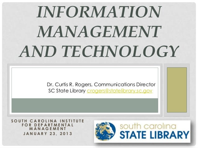 INFORMATION   MANAGEMENT  AND TECHNOLOGY           Dr. Curtis R. Rogers, Communications Director           SC State Librar...