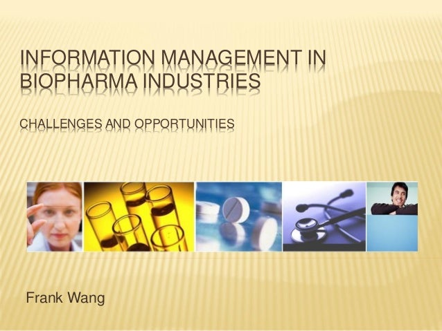 INFORMATION MANAGEMENT INBIOPHARMA INDUSTRIESCHALLENGES AND OPPORTUNITIESFrank Wang