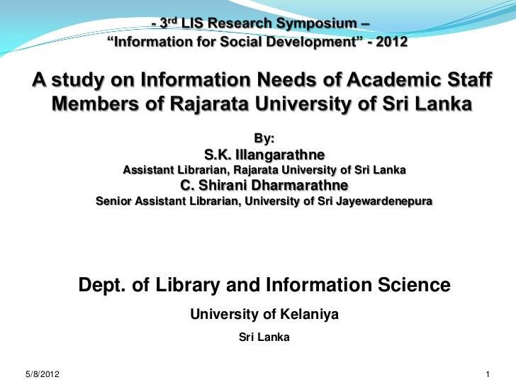 A study on Information Needs of Academic Staff Members of Rajarata University of Sri Lanka by S.K. Illangarathne, Assistant Librarian, Rajarata University of Sri Lanka and C. Shirani Dharmarathne, Senior Assistant Librarian, University of Sri Jayewardenep