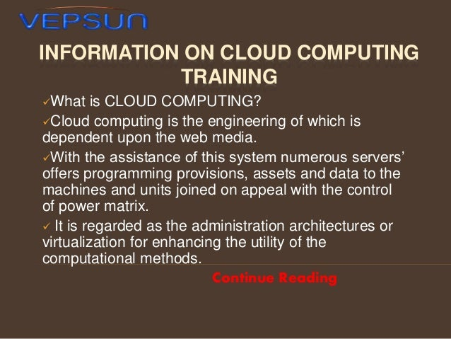 INFORMATION ON CLOUD COMPUTING TRAINING What  is CLOUD COMPUTING? Cloud computing is the engineering of which is depende...