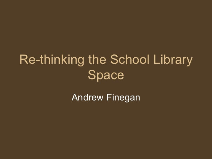 Re-thinking the School Library Space Andrew Finegan