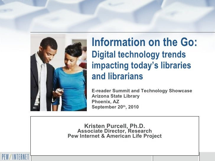 Information on the Go:  Digital technology trends impacting today's libraries and librarians Kristen Purcell, Ph.D. Associ...