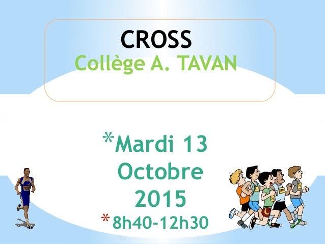 *Mardi 13 Octobre 2015 *8h40-12h30 Collège A. TAVAN CROSS
