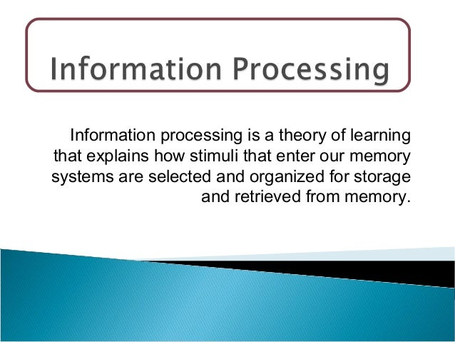 Information processing is a theory of learning that explains how stimuli that enter our memory systems are selected and or...