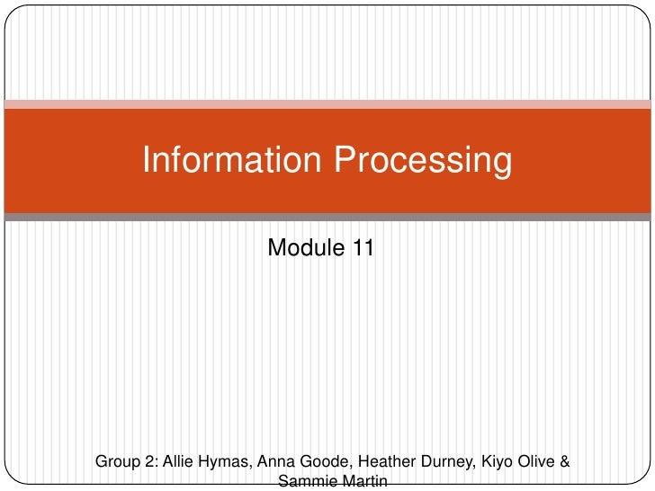 Module 11<br />Information Processing<br />Group 2: Allie Hymas, Anna Goode, Heather Durney, Kiyo Olive & Sammie Martin<br />