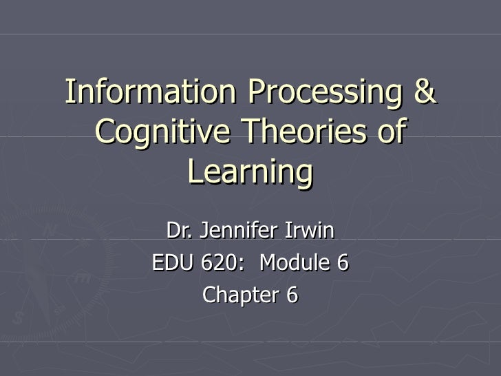 Information Processing &  Cognitive Theories of        Learning      Dr. Jennifer Irwin     EDU 620: Module 6          Cha...