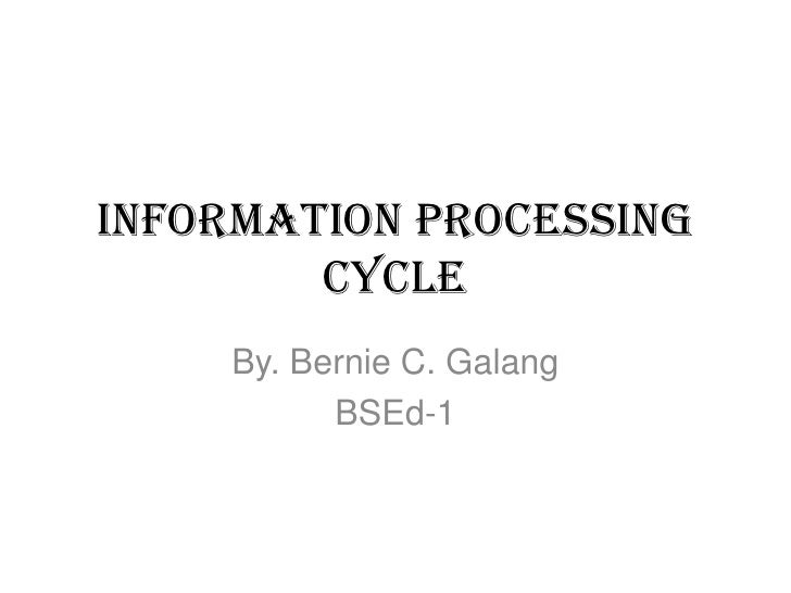 Information processing        cycle    By. Bernie C. Galang          BSEd-1