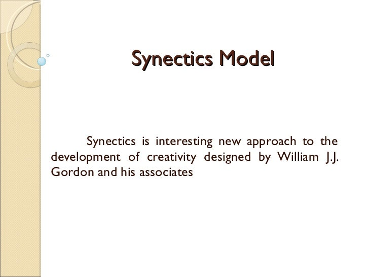 Synectics Model Synectics is interesting new approach to the development of creativity designed by William J.J. Gordon and...